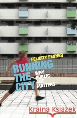 Running the City: Why Public Art Matters Felicity Fenner 9781742235332