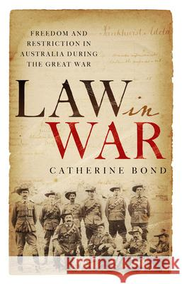 Law in War: Freedom and restriction in Australia during the Great War Catherine Bond   9781742236483