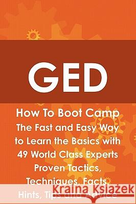GED How to Boot Camp: The Fast and Easy Way to Learn the Basics with 49 World Class Experts Proven Tactics, Techniques, Facts, Hints, Tips a James Roche 9781742443744