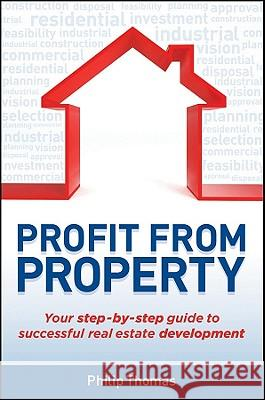 Profit from Property: Your Step-By-Step Guide to Successful Real Estate Development Philip Thomas 9781742469461