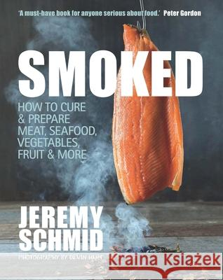 Smoked: How to Cure & Prepare Meat, Seafood, Vegetables, Fruit & More Jeremy Schmid 9781742576381