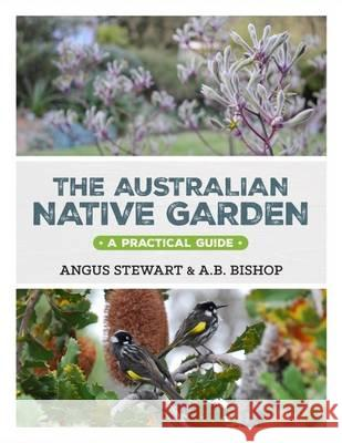 Australian Native Garden A Practical Guide Stewart, Angus|||Bishop, Andrea 9781743365519