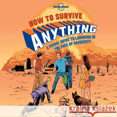 How to Survive Anything : A Visual Guide to Laughing in the Face of Adversity Lonely Planet 9781743607527