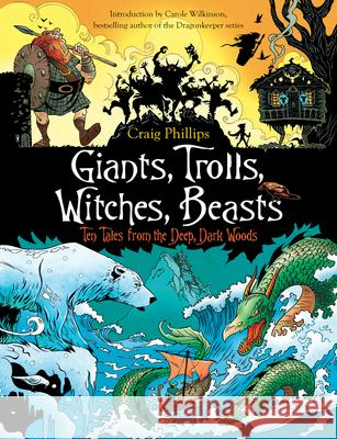 Giants, Trolls, Witches, Beasts: Ten Tales from the Deep, Dark Woods Craig Phillips Carole Wilkinson 9781760113261
