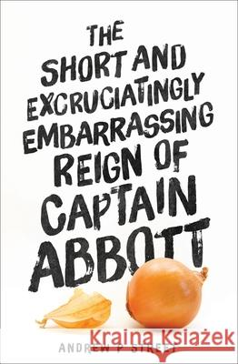 The Short and Excruciatingly Embarrassing Reign of Captain Abbott Andrew P. Street 9781760290542