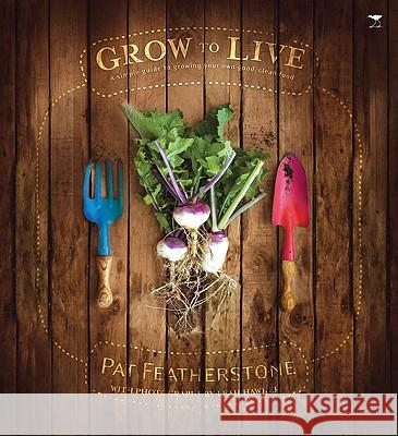 Grow to Live: A Simple Guide to Growing Your Own Good, Clean Food Pat Featherstone Leah Hawker 9781770096509