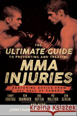 The Ultimate Guide to Preventing and Treating MMA Injuries: Featuring Advice from UFC Hall of Famers Randy Couture, Ken Shamrock, Bas Rutten, Pat Mile Jonathan Gelber 9781770411722