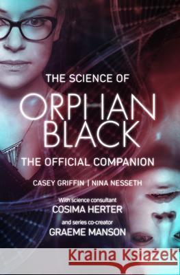 The Science of Orphan Black: The Official Companion Casey Griffin Nina Nesseth Graeme Manson 9781770413801