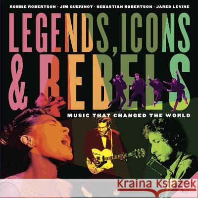 Legends, Icons & Rebels: Music That Changed the World [With 2 CDs] Robbie Robertson Jim Guerinot Sebastian Robertson 9781770495715