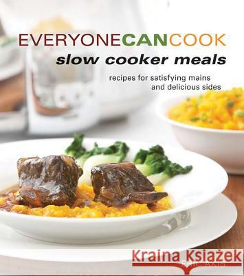 Everyone Can Cook Slow Cooker Meals: Recipes for Satisfying Mains and Delicious Sides Eric Akis 9781770500273