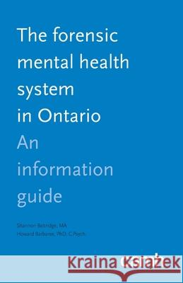 The Forensic Mental Health System in Ontario: An Information Guide Shannon Bettridge Howard Barbaree Centre for Addiction and Mental Health 9781770526273