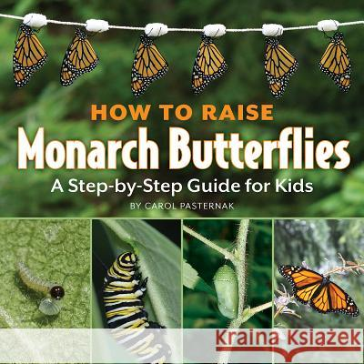 How to Raise Monarch Butterflies: A Step-By-Step Guide for Kids Carol Pasternak 9781770850019