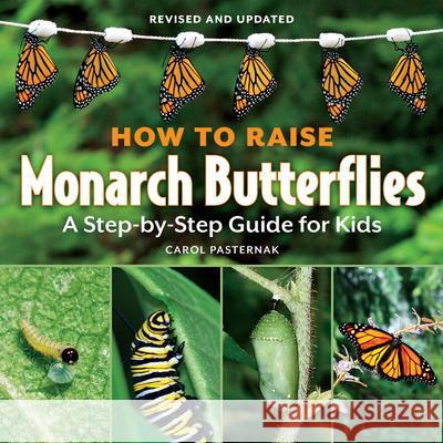 How to Raise Monarch Butterflies: A Step-By-Step Guide for Kids Carol Pasternak 9781770850026