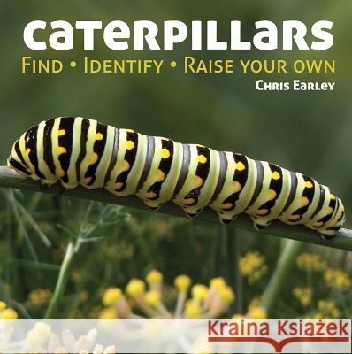 Caterpillars : Find - Identify - Raise Your Own Chris Earley 9781770851832