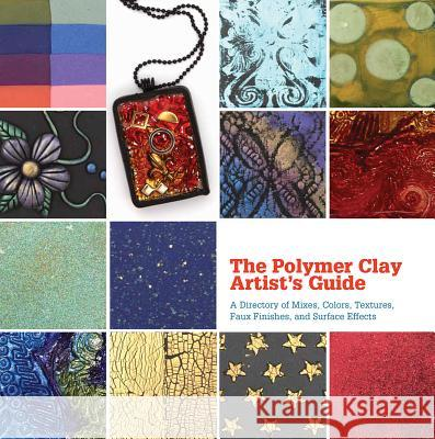 The Polymer Clay Artist's Guide: A Directory of Mixes, Colors, Textures, Faux Finishes, and Surface Effects Marie Segal 9781770852075