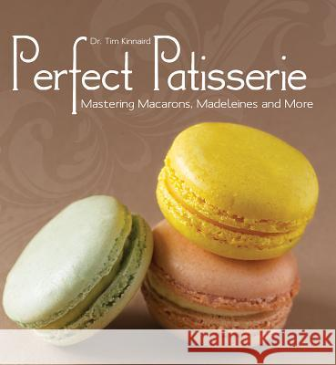 Perfect Patisserie: Mastering Macarons, Madeleines and More Tim Kinneard 9781770852112