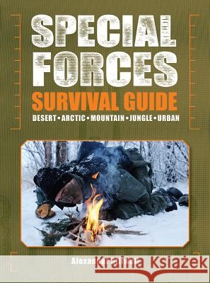 Special Forces Survival Guide: Desert, Arctic, Mountain, Jungle, Urban Alexander Stilwell 9781770853188