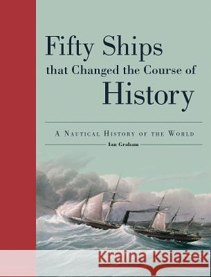 Fifty Ships That Changed the Course of History: A Nautical History of the World Ian Graham 9781770857193