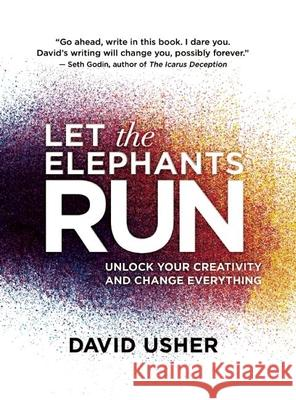 Let the Elephants Run: Unlock Your Creativity and Change Everything David Usher 9781770898684