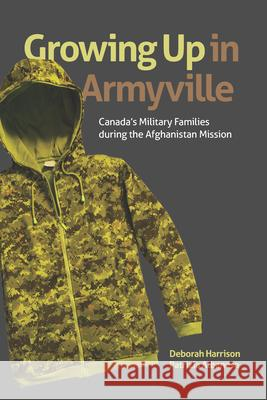 Growing Up in Armyville: Canada's Military Families During the Afghanistan Mission Deborah Harrison Patrizia Albanese 9781771122344