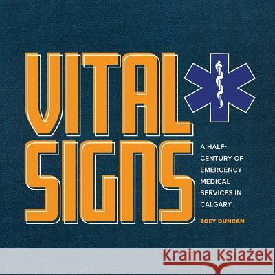 Vital Signs: A Half-Century of Emergency Medical Services in Calgary Zoey Duncan Crystal Reynolds Tim Prieur 9781771367325
