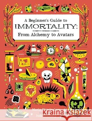 A Beginner's Guide to Immortality: From Alchemy to Avatars Maria Birmingham Josh Holinaty 9781771470452