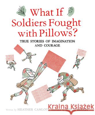 What If Soldiers Fought with Pillows?: True Stories of Imagination and Courage Heather Camlot Serge Bloch 9781771473620
