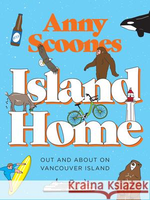 Island Home: Out and about on Vancouver Island Anny Scoones 9781771512589