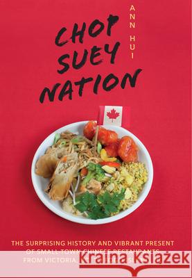 Chop Suey Nation: The Legion Cafe and Other Stories from Canadaas Chinese Restaurants Ann Hui 9781771622226
