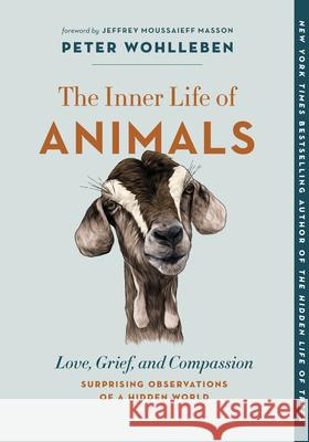 The Inner Life of Animals: Love, Grief, and Compassion--Surprising Observations of a Hidden World Peter Wohlleben Jeffrey Moussaieff Masson Jane Billinghurst 9781771648028