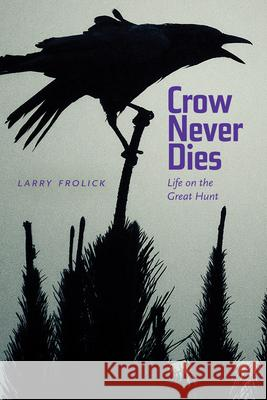 Crow Never Dies: Life on the Great Hunt Larry Frolick Paul Carlucci 9781772120851