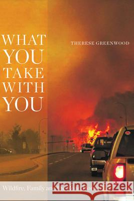 What You Take with You: Wildfire, Family and the Road Home Therese Greenwood 9781772124491