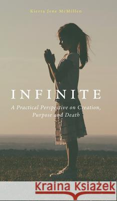 Infinite: A Practical Perspective on Creation, Purpose and Death. Kierra Jene McMillen 9781773020754