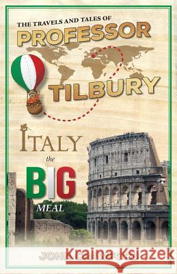 The Travels and Tales of Professor Tilbury: Italy, the Big Meal John Crawford 9781773020938