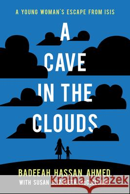 A Cave in the Clouds: A Young Woman's Escape from Isis Badeeah Hassan Ahmed Susan Elizabeth McClelland 9781773212340