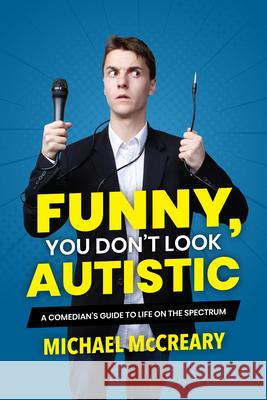 Funny, You Don't Look Autistic: A Comedian's Guide to Life on the Spectrum Michael McCreary 9781773212579
