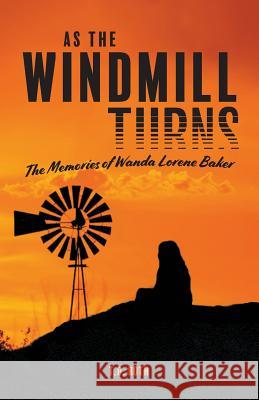 As the Windmill Turns: The Memories of Wanda Lorene Baker T. D. Roth 9781773706825