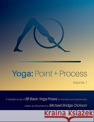 Yoga: Point + Process: A Detailed Study of 36 Basic Yoga Poses for Teachers and Practitioners Michael Bridge-Dickson Michael Bridge-Dickson Carrie Owerko 9781775105404