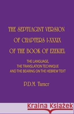 The Septuagint Version of Chapters 1-39 of the Book of Ezekiel: The Language, the Translation Technique and the Bearing on the Hebrew Text Priscilla Diana Maryon Turner 9781775106272