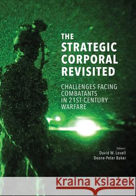 The Strategic Corporal Revisited: Challenges Facing Combatants in 21st-Century Warfare Deane-Peter Baker David W. Lovell 9781775822202