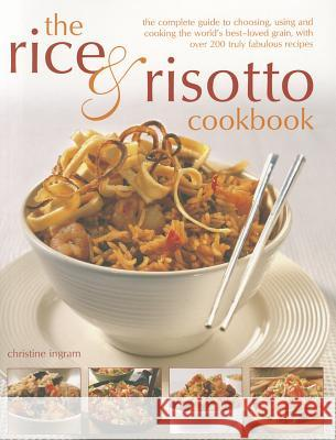 The Rice & Risotto Cookbook: The Complete Guide to Choosing, Using and Cooking the World's Best-Loved Grain, with Over 200 Truly Fabulous Recipes Christine Ingram 9781780191867