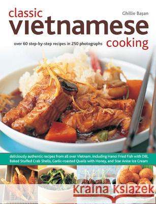 Classic Vietnamese Cooking : Over 60 Step-by-step Recipes in 250 Photographs Ghillie Basan 9781780192451