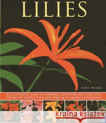 Lilies: An Illustrated Guide to Varieties, Cultivation and Care, with Step-By-Step Instructions and Over 150 Stunning Photogra Andrew Mikolajski 9781780192857
