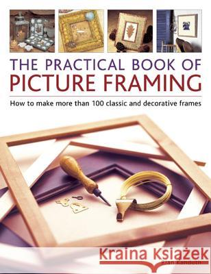 Practical Book of Picture Framing: How to Make More Than 100 Classic and Decorative Frames Rian Kanduth 9781780192987