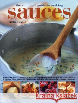 The Complete Guide to Making Sauces: Transform Your Cooking with Over 200 Step-By-Step Great Recipes for Classic Sauces, Toppings, Dips, Dressings, Ma Christine France 9781780193557