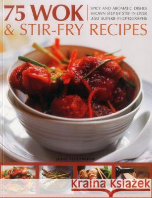 75 Wok & Stir-Fry Recipes: Spicy and Aromatic Dishes Shown Step by Step in Over 350 Superb Photographs Jenni Fleetwood 9781780194158