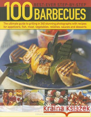 100 Best-Ever Step-By-Step Barbecue Recipes: The Ultimate Guide to Grilling in 340 Stunning Photographs with Recipes for Appetizers, Fish, Meat, Veget Jan Cutler 9781780194578