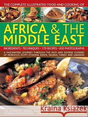 The Complete Illustrated Food and Cooking of Africa & the Middle East: A Fascinating Journey Through the Rich and Diverse Cuisines of Morocco, Egypt, Josephine Bacon Jenni Fleetwood 9781780194899