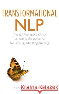 Transformational Nlp: The Spiritual Approach to Harnessing the Power of Neuro-Linguistic Programming Cissi Williams 9781780281223