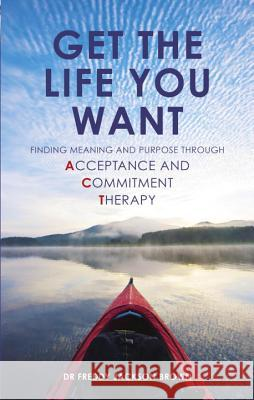 Get the Life You Want: Finding Meaning and Fulfillment Through Acceptance and Commitment Therapy Freddy Jackson Brown 9781780285337
